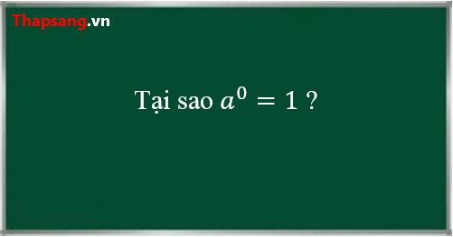 Tại sao lũy thừa với số mũ 0 lại bằng 1?
